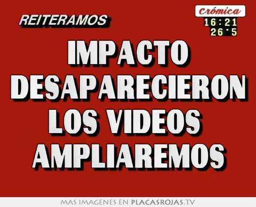 Impacto desaparecieron los videos  ampliaremos