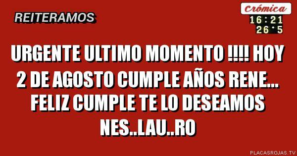 URGENTE ULTIMO MOMENTO !!!! HOY 2 DE AGOSTO CUMPLE AÑOS RENE... FELIZ CUMPLE TE LO DESEAMOS  NES..LAU..RO