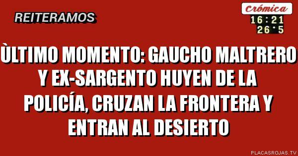 ÙLTIMO MOMENTO: GAUCHO MALTRERO Y EX-SARGENTO HUYEN DE LA POLICÍA, CRUZAN LA FRONTERA Y ENTRAN AL DESIERTO