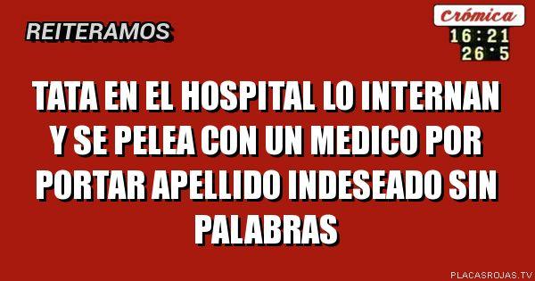 TATA EN EL HOSPITAL LO INTERNAN Y SE PELEA CON UN MEDICO POR PORTAR APELLIDO INDESEADO  SIN PALABRAS