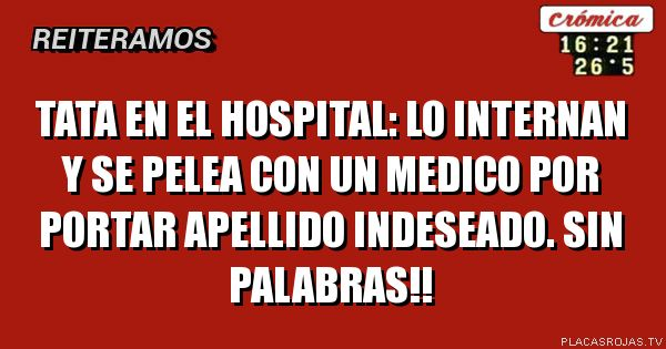 TATA EN EL HOSPITAL: LO INTERNAN Y SE PELEA CON UN MEDICO POR PORTAR APELLIDO INDESEADO. SIN PALABRAS!!