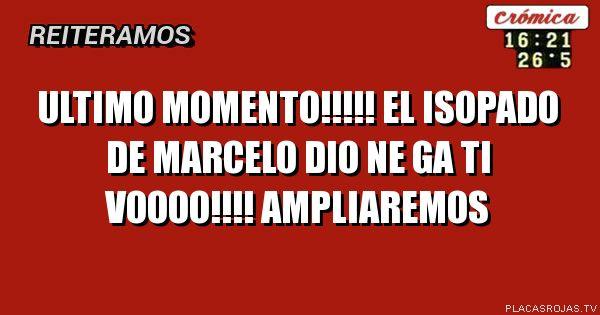 ULTIMO MOMENTO!!!!!                                               EL ISOPADO DE MARCELO                                            DIO NE GA TI VOOOO!!!!                                        AMPLIAREMOS