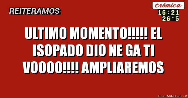 ULTIMO MOMENTO!!!!!   EL ISOPADO      DIO NE GA TI VOOOO!!!!      AMPLIAREMOS