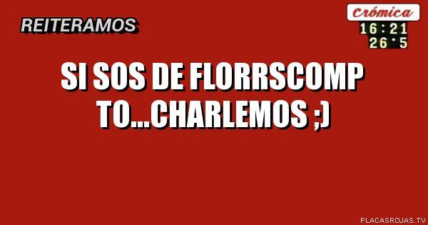 SI SOS DE FLORRSCOMP TO...CHARLEMOS ;)