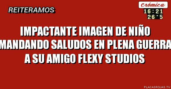 IMPACTANTE IMAGEN DE NIÑO  MANDANDO SALUDOS EN PLENA GUERRA A SU AMIGO FLEXY STUDIOS