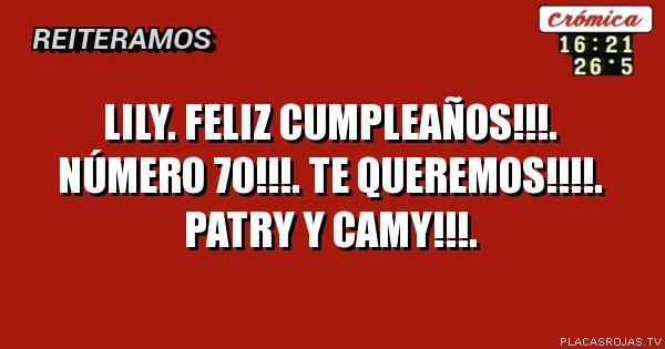 Lily. Feliz cumpleaños!!!. Número 70!!!. Te queremos!!!!. Patry y Camy!!!.