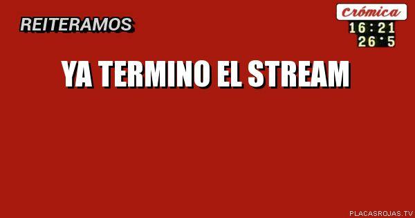 YA TERMINO EL STREAM