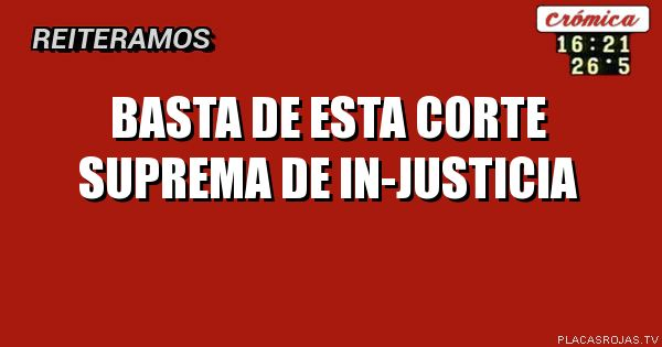 BASTA DE ESTA CORTE SUPREMA DE IN-JUSTICIA