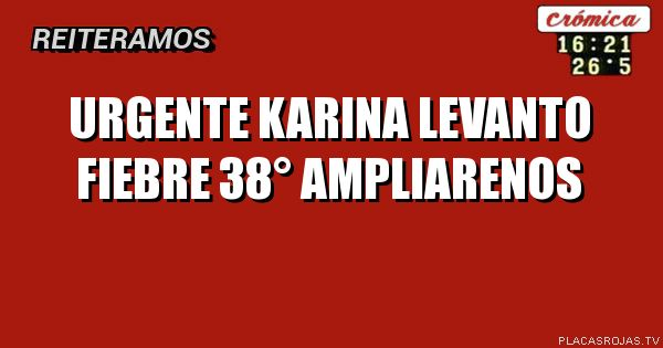 URGENTE Karina levanto fiebre 38° Ampliarenos