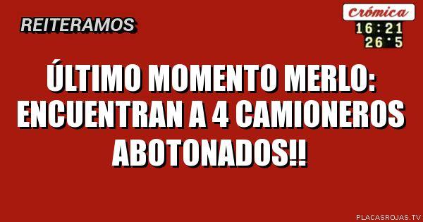 ÚLTIMO MOMENTO  MERLO: ENCUENTRAN A 4  CAMIONEROS ABOTONADOS!!