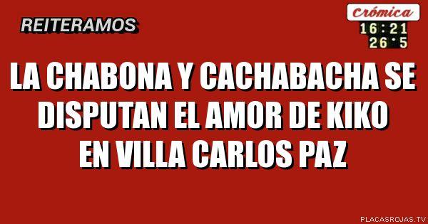 La chabona y cachabacha se disputan el amor de Kiko en Villa Carlos paz