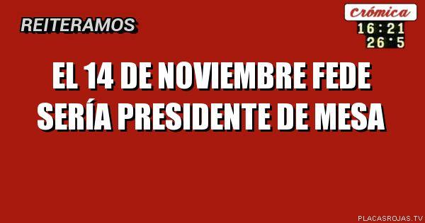 El 14 de Noviembre Fede sería Presidente de mesa