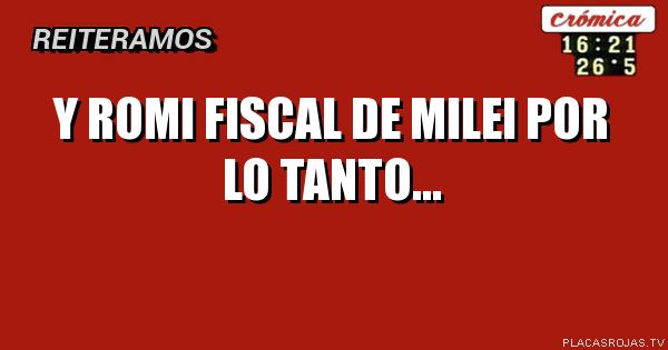 Y romi fiscal de milei Por lo tanto...