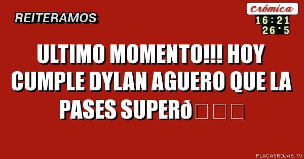 ULTIMO MOMENTO!!! HOY CUMPLE DYLAN AGUERO QUE LA PASES SUPER