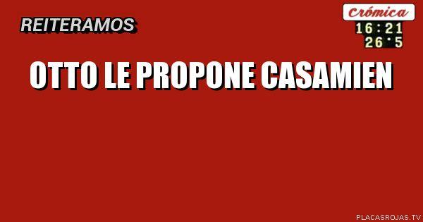 OTTO LE PROPONE CASAMIEN