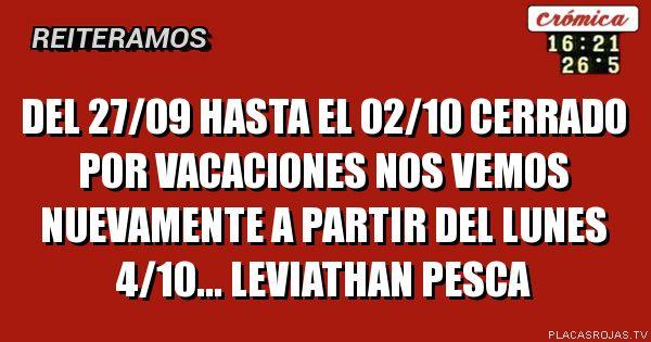 Del 27/09 hasta el 02/10 Cerrado por vacaciones Nos vemos nuevamente a partir del lunes 4/10...        Leviathan Pesca