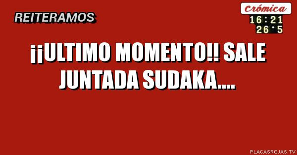 ¡¡Ultimo momento!!  Sale juntada Sudaka....