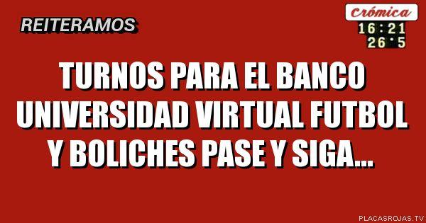 TURNOS PARA EL BANCO UNIVERSIDAD VIRTUAL FUTBOL Y BOLICHES PASE Y SIGA...