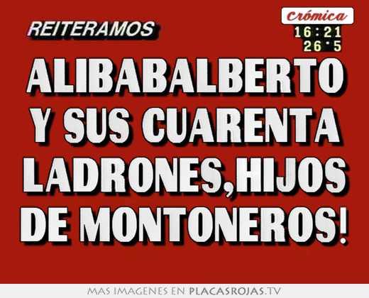 Alibabalberto y sus cuarenta ladrones,hijos de montoneros!