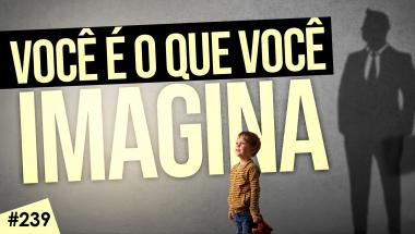 #239: VOCÊ É O QUE VOCÊ IMAGINA