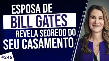 #245: ESPOSA DO BILL GATES REVELA segredo de 25 anos de casamento