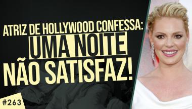 #263: Atriz de Hollywood confessa uma noite não satisfaz!