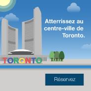 Atterrissez au centre-ville de Toronto. Reservez.