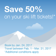 Save 50% on your ski lift tickets!*. Book by Jan. 24, 2017. Travel between Feb. 1 - Mar. 31, 2017. *Additional conditions apply. Learn More.