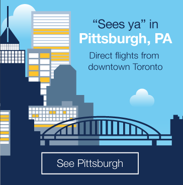 Sees ya in Pittsburgh, PA. Direct flights from downtown Toronto. See Pittsburgh