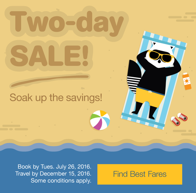 Soak up the savings! Two-day sale Book by Tues. July 26, 2016. Travel by December 15, 2016. Find Best Fares.