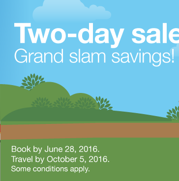 Grand slam savings! Book by Tuesday June 28, 2016. Travel by October 5, 2016. Find Best Fares.