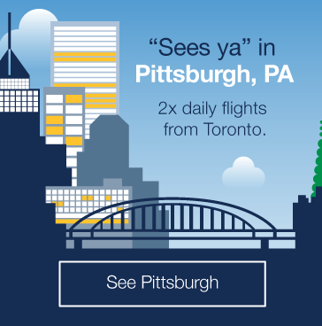 Sees ya in Pittsburgh, PA. 2x daily flights from Toronto. See Pittsburgh.