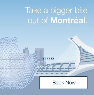 Take a bigger bite out of Montréal. Book Now.