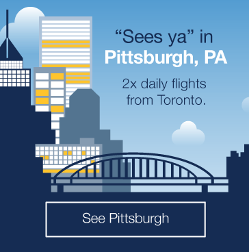 Sees ya in Pittsburgh, PA. 2 daily flights from downtown Toronto. See Pittsburgh