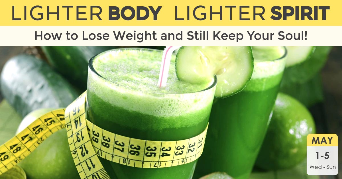 Lighter Body, Lighter Spirit: How to Lose Weight and Still Keep Your Soul! | May 1 – 5, 2019