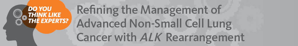 Do You Think Like the Experts? Refining the Management of Advanced Non-Small Cell Lung Cancer with <em>ALK</em> Rearrangement - priME Oncology