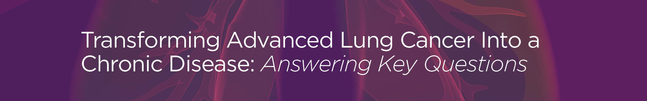 Transforming Advanced Lung Cancer Into a Chronic Disease: Answering Key Questions - priME Oncology