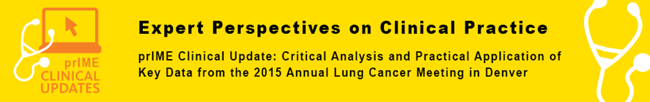 prIME Clinical Updates in Lung Cancer: Critical Analysis and Practical Application of Key Data from the 2015 Annual Lung Cancer Meeting in Denver - priME Oncology