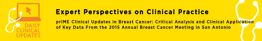 prIME Clinical Updates in Breast Cancer: Critical Analysis and Clinical Application of Key Data From the 2015 Annual Breast Cancer Meeting in San Antonio - priME Oncology
