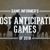 Our 20 Most Anticipated Games Of 2018
