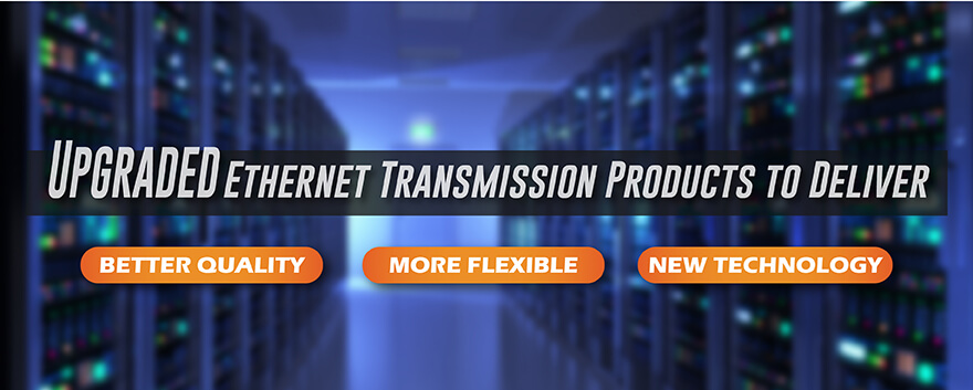 Upgraded Ethernet Transmission Products to Deliver BETTER Quality & Experience