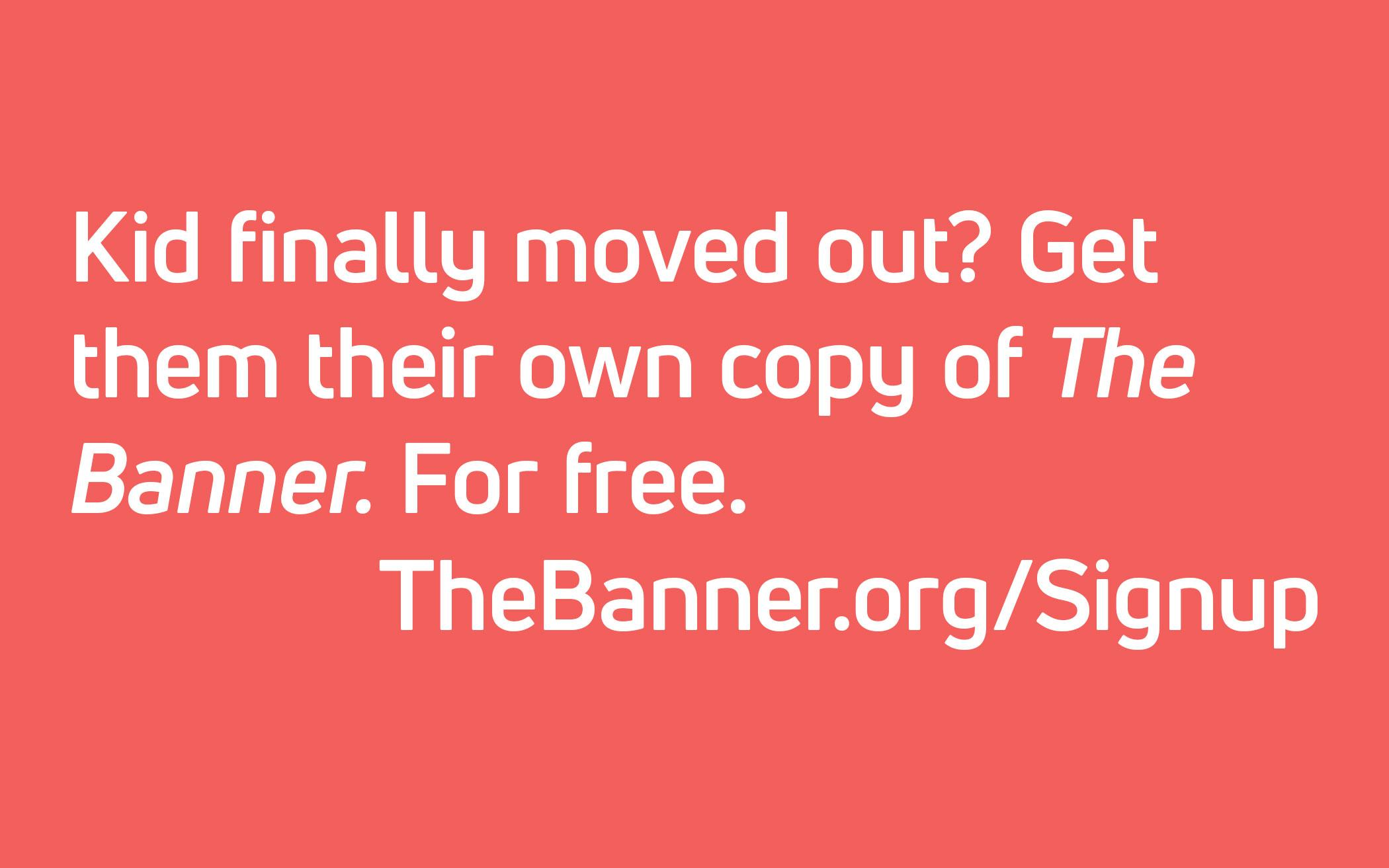 Kid finally moved out? Get them their own copy of The Banner. For free. TheBanner.org/Signup