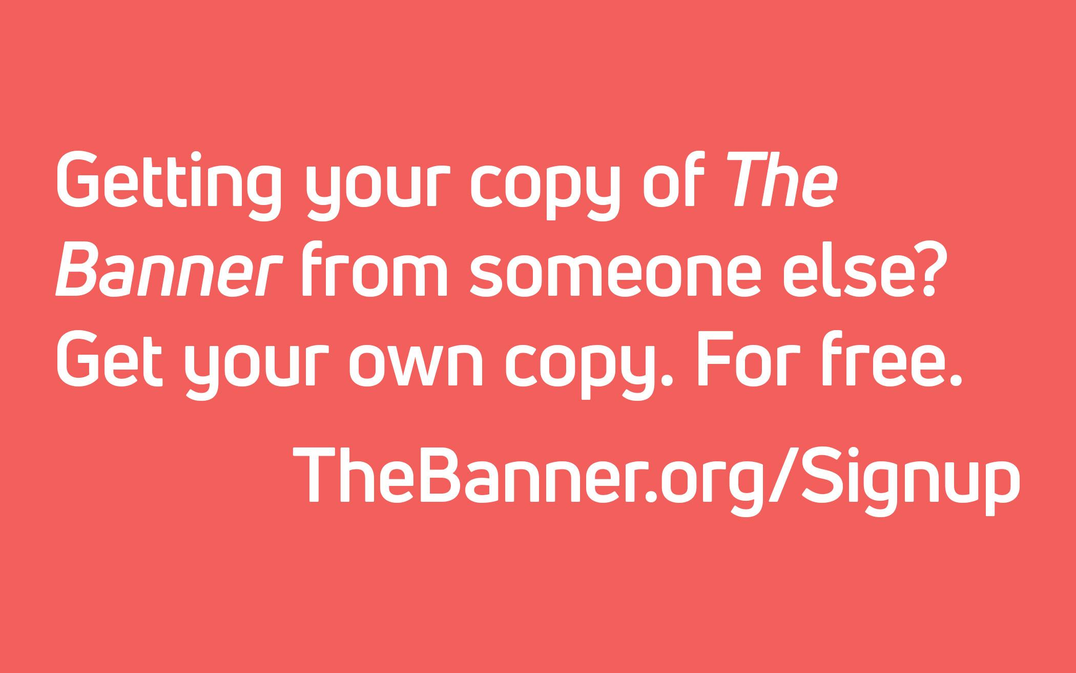 Getting your copy of The Banner from someone else? Get your own copy. For free.  TheBanner.org/Signup