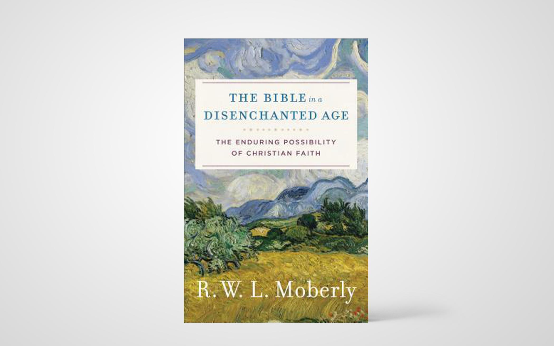 The Bible in a Disenchanted Age: The Enduring Possibility of Christian Faith