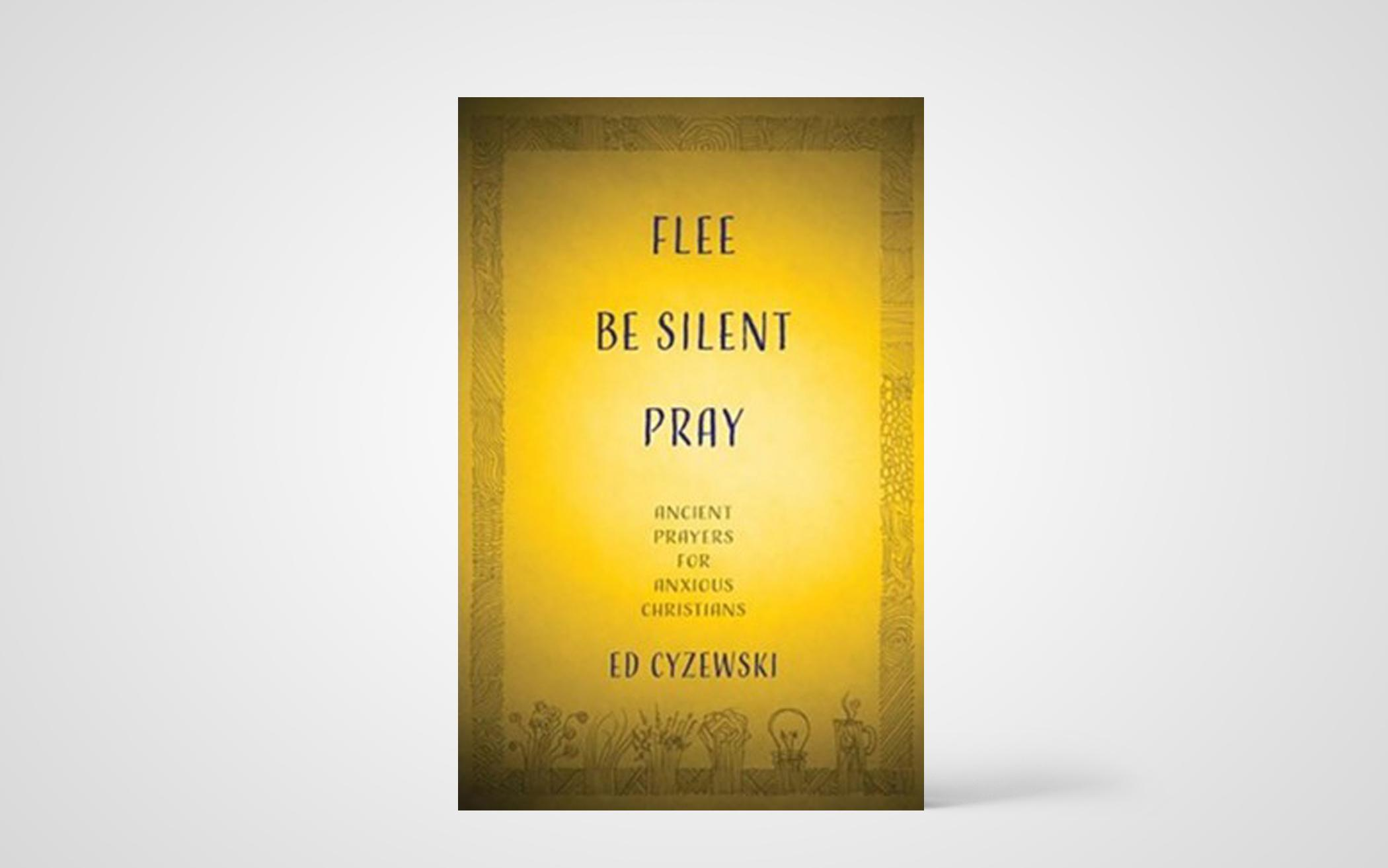 Flee, Be Silent, Pray: Ancient Prayers for Anxious Christians