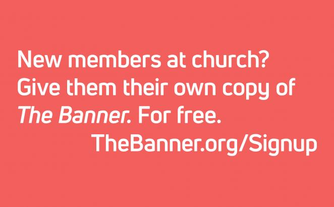 New members at church?  Give them their own copy of The Banner. For free. TheBanner.org/Signup