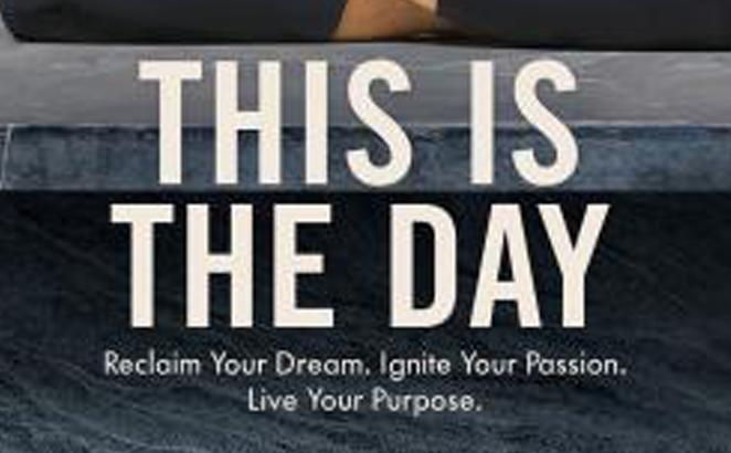 This Is the Day: Reclaim Your Dream. Ignite Your Passion. Live Your Purpose.