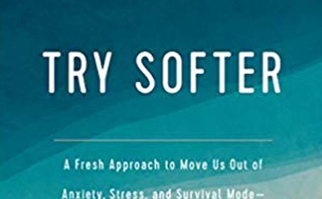 Try Softer: A Fresh Approach to Move Us Out of Anxiety, Stress, and Survival Mode—and into a Life of Connection and Joy