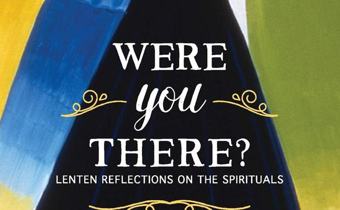 Were You There? Lenten Reflections on the Spirituals
