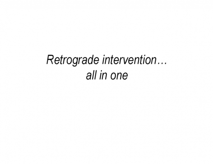 Retrograde intervention…  all in one